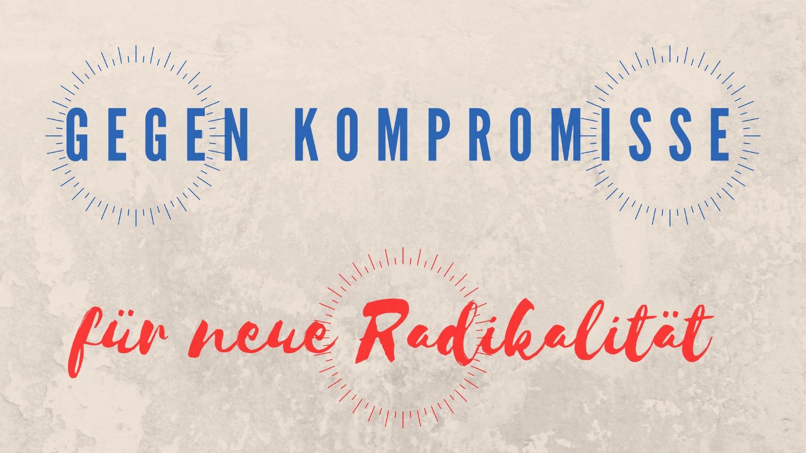 Fazit: Gegen Kompromisse, für neue Radikalität
