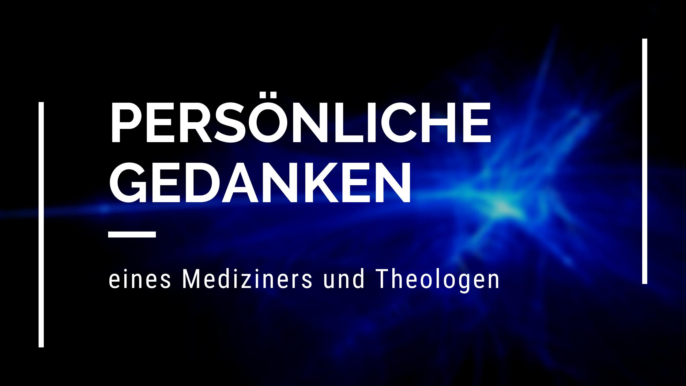 Persönliche Gedanken eines Mediziners & Theologen